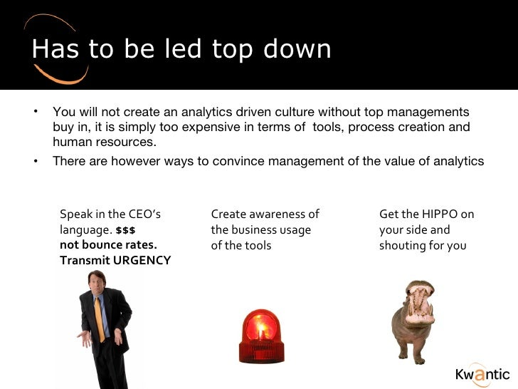 Has to be led top down <ul><li>You will not create an analytics driven culture without top managements buy in, it is simpl...