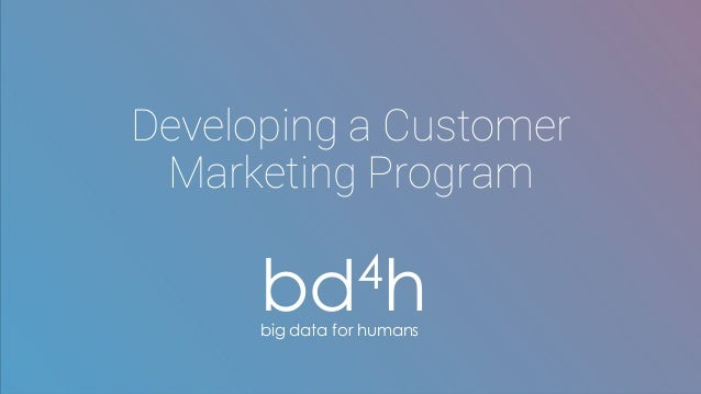 Developing a Customer Marketing Program bd4hbig data for humans