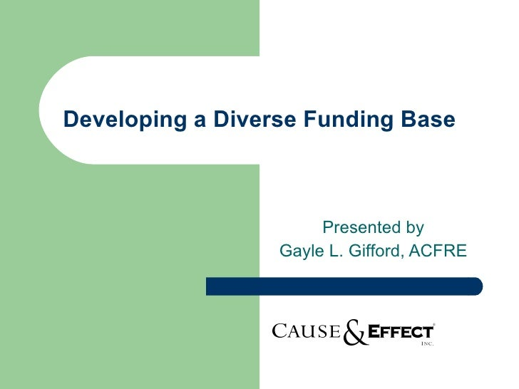 Developing a Diverse Funding Base Presented by Gayle L. Gifford, ACFRE