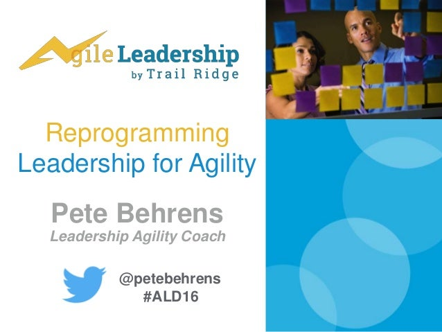 Reprogramming Leadership for Agility Pete Behrens Leadership Agility Coach @petebehrens #ALD16