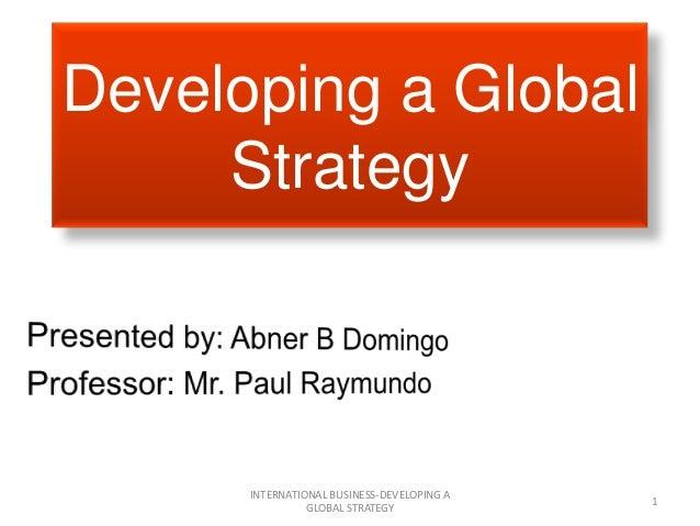 Developing a Global Strategy INTERNATIONAL BUSINESS-DEVELOPING A GLOBAL STRATEGY 1
