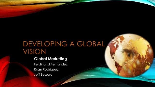DEVELOPING A GLOBAL  VISION  Global Marketing  Ferdinand Fernandez  Ryan Rodríguez  Jeff Bessard