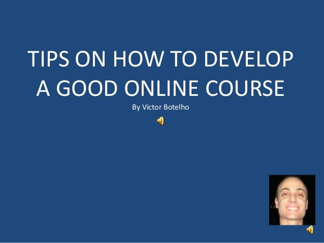 TIPS ON HOW TO DEVELOP A GOOD ONLINE COURSE By Victor Botelho