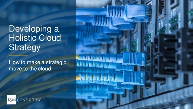 1WEBINAR Strategic Move to the Cloud ksmconsulting.com© 2017 KSM Consulting, LLC Developing a Holistic Cloud Strategy How ...