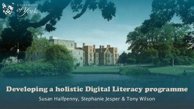 Developing a holistic Digital Literacy programme Susan Halfpenny, Stephanie Jesper & Tony Wilson