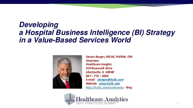 Developing a Hospital Business Intelligence (BI) Strategy in a Value-Based Services World Steven Berger, FACHE, FHFMA, CPA...