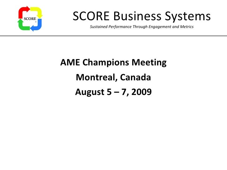 SCORE Business Systems Sustained Performance Through Engagement and Metrics AME Champions Meeting Montreal, Canada August ...