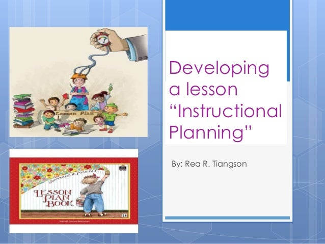 "Developing a lesson ""Instructional Planning"" By: Rea R. Tiangson"