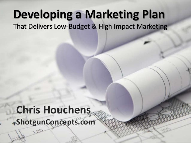 Developing a Marketing Plan That Delivers Low-Budget & High Impact Marketing Chris Houchens ShotgunConcepts.com