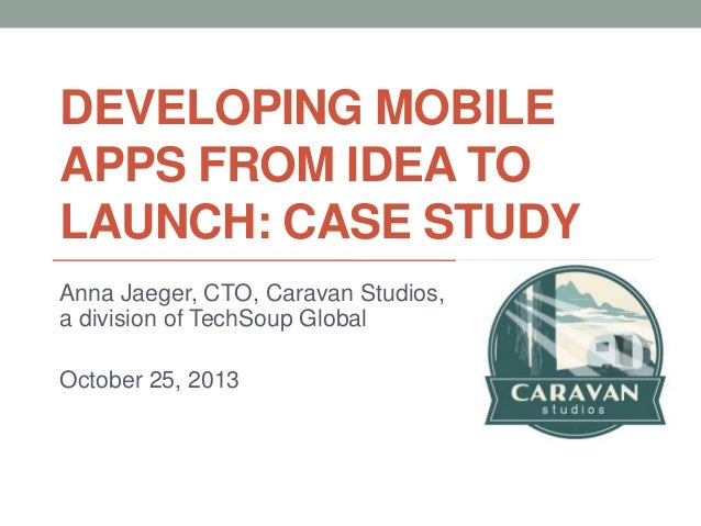 DEVELOPING MOBILE APPS FROM IDEA TO LAUNCH: CASE STUDY Anna Jaeger, CTO, Caravan Studios, a division of TechSoup Global Oc...
