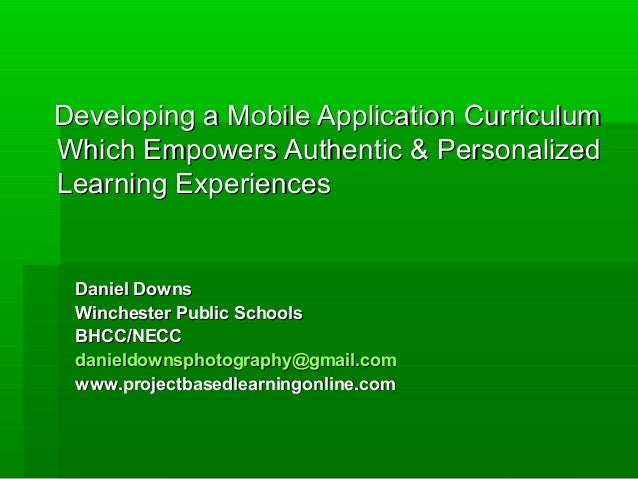Developing a Mobile Application CurriculumWhich Empowers Authentic & PersonalizedLearning Experiences Daniel Downs Winches...