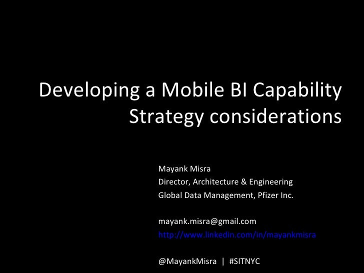 Developing a Mobile BI Capability         Strategy considerations             Mayank Misra             Director, Architect...