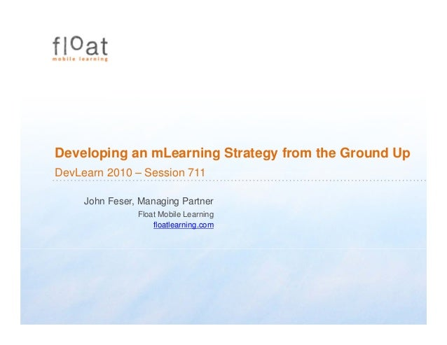 Developing an mLearning Strategy from the Ground Up DevLearn 2010 – Session 711 John Feser, Managing Partner Float Mobile ...