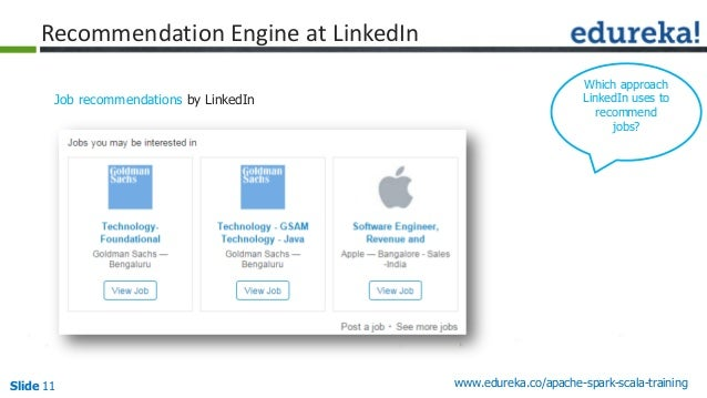 Slide 11 www.edureka.co/apache-spark-scala-training Recommendation Engine at LinkedIn Job recommendations by LinkedIn Whic...