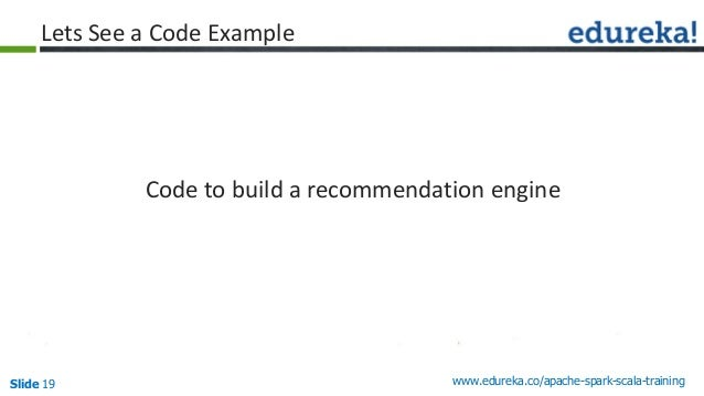 Slide 19 www.edureka.co/apache-spark-scala-training Lets See a Code Example Code to build a recommendation engine