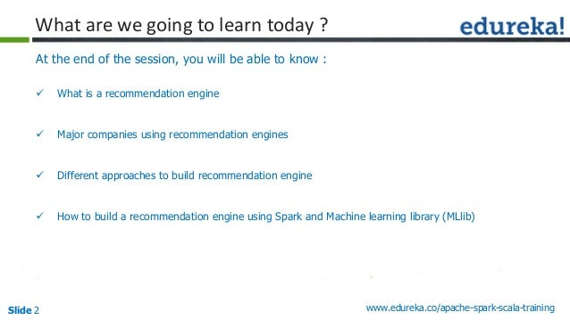 Slide 2 www.edureka.co/apache-spark-scala-training At the end of the session, you will be able to know :  What is a recom...