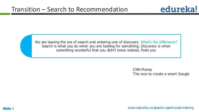 Slide 3 www.edureka.co/apache-spark-scala-training Transition – Search to Recommendation We are leaving the era of search ...
