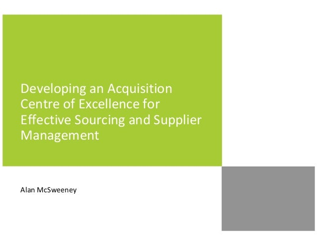 Developing an AcquisitionCentre of Excellence forEffective Sourcing and SupplierManagementAlan McSweeney
