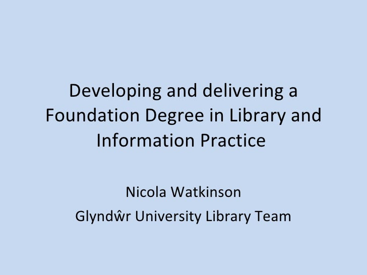 Developing and delivering a Foundation Degree in Library and Information Practice  Nicola Watkinson Glyndŵr University Lib...