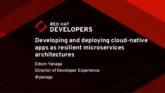 Developing and deploying cloud-native apps as resilient microservices architectures Edson Yanaga Director of Developer Exp...