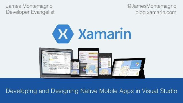 ! Developing and Designing Native Mobile Apps in Visual Studio! ! James Montemagno! Developer Evangelist! @JamesMontemagno...
