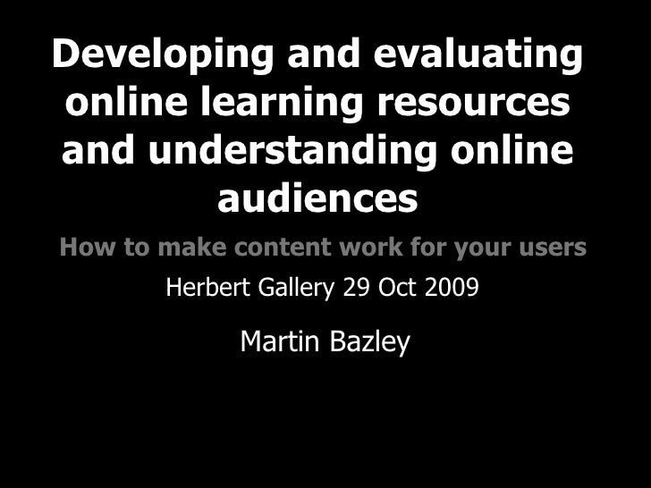 Developing and evaluating online learning resources and understanding online audiences   How to make content work for your...
