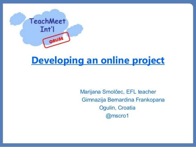 Developing an online projectMarijana Smolčec, EFL teacherGimnazija Bernardina FrankopanaOgulin, Croatia@mscro1