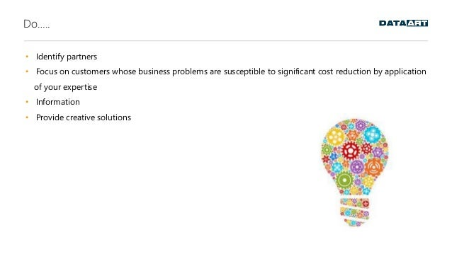 Do….. • Identify partners • Focus on customers whose business problems are susceptible to significant cost reduction by ap...