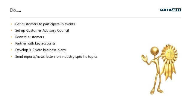 Do….. • Get customers to participate in events • Set up Customer Advisory Council • Reward customers • Partner with key ac...