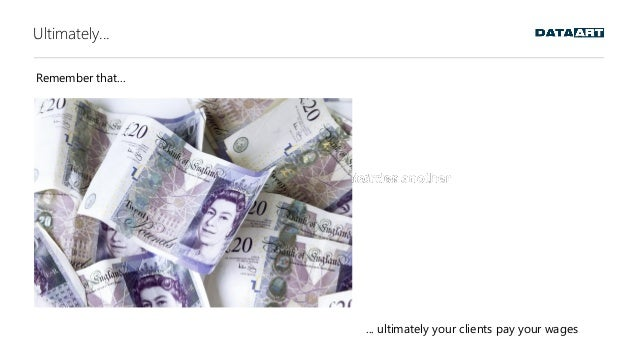 Ultimately... Remember that... ... ultimately your clients pay your wages