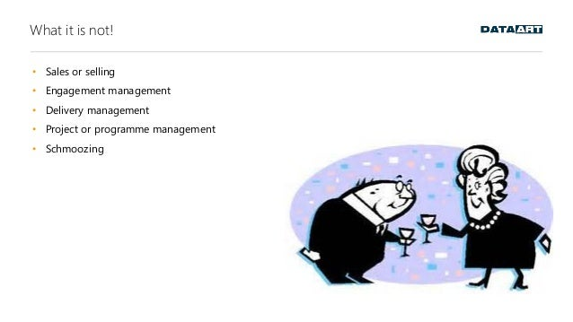 What it is not! • Sales or selling • Engagement management • Delivery management • Project or programme management • Schmo...