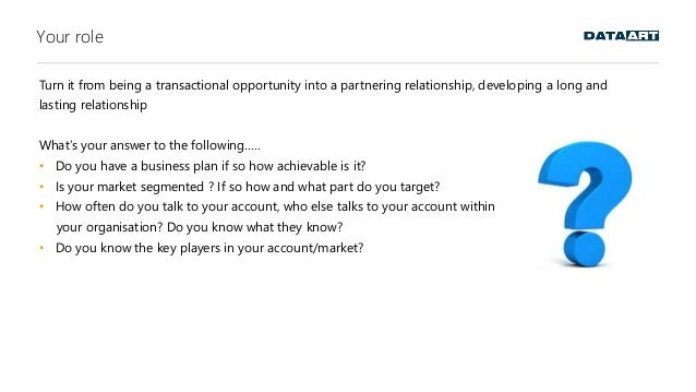 Your role Turn it from being a transactional opportunity into a partnering relationship, developing a long and lasting rel...