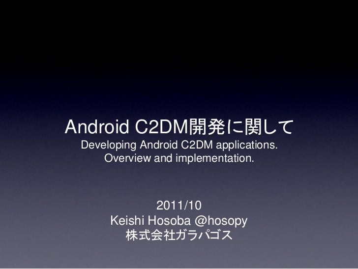 Android C2DM開発に関して Developing Android C2DM applications.     Overview and implementation.              2011/10      Keishi...