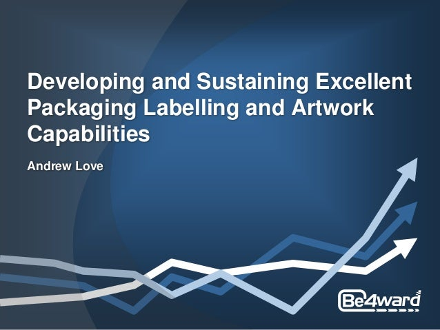 Developing and Sustaining Excellent Packaging Labelling and Artwork Capabilities Andrew Love