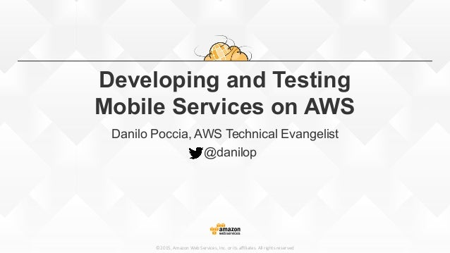 ©2015,  Amazon  Web  Services,  Inc.  or  its  affiliates.  All  rights  reserved Developing and Testing Mobile Services on ...