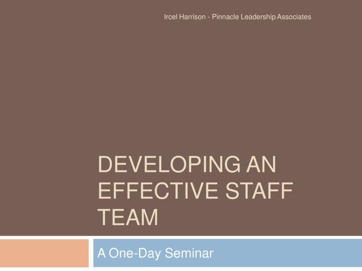 Developing an effective staff team<br />A One-Day Seminar<br />Ircel Harrison - Pinnacle Leadership Associates<br />