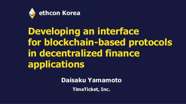 Developing an interface for blockchain-based protocols in decentralized finance applications Daisaku Yamamoto TimeTicket, ...