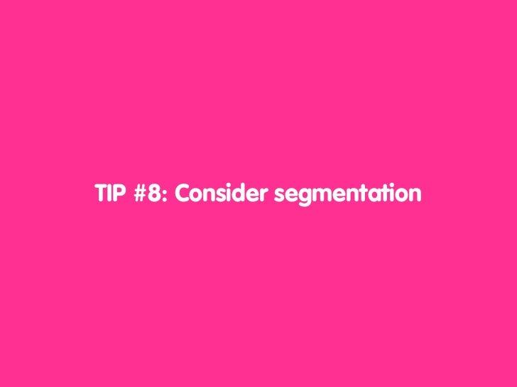 TIP #8: Consider segmentation