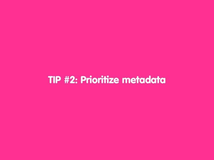 TIP #2: Prioritize metadata