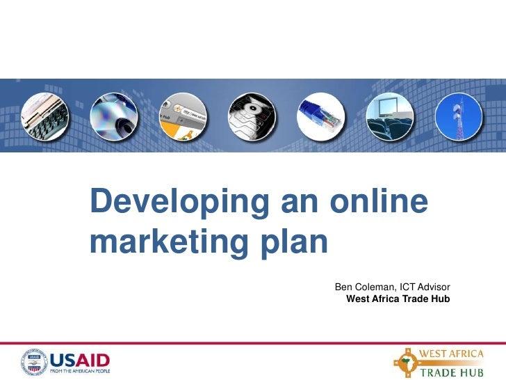 Developing an online marketing plan<br />Ben Coleman, ICT Advisor<br />West Africa Trade Hub<br />
