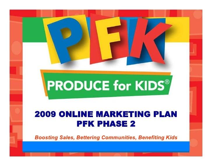 2009 ONLINE MARKETING PLAN         PFK PHASE 2 Boosting Sales, Bettering Communities, Benefiting Kids