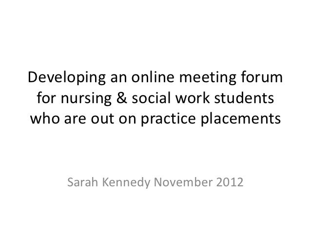 Developing an online meeting forum for nursing & social work studentswho are out on practice placements     Sarah Kennedy ...