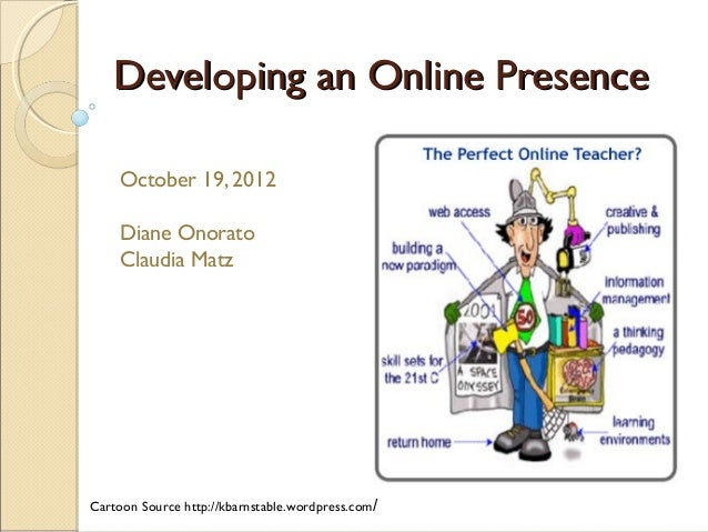 Developing an Online Presence October 19, 2012 Diane Onorato Claudia Matz  Cartoon Source http://kbarnstable.wordpress.com...