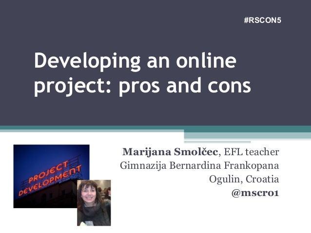 Developing an online project: pros and cons Marijana Smolčec, EFL teacher Gimnazija Bernardina Frankopana Ogulin, Croatia ...
