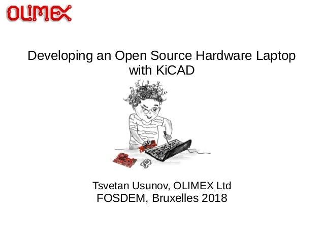 Developing an Open Source Hardware Laptop with KiCAD Tsvetan Usunov, OLIMEX Ltd FOSDEM, Bruxelles 2018