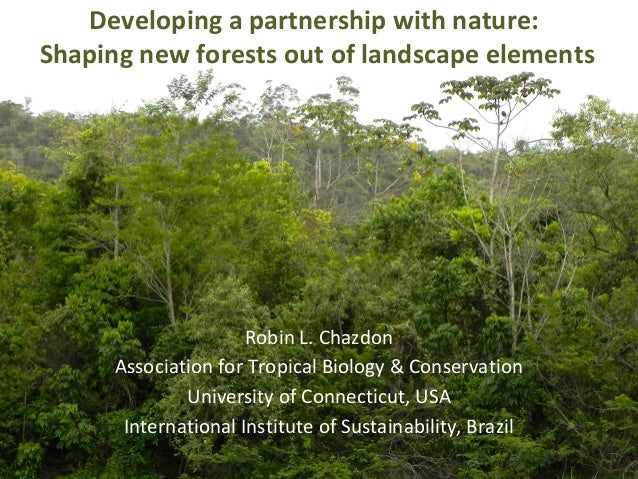 Developing a partnership with nature: Shaping new forests out of landscape elements Robin L. Chazdon Association for Tropi...