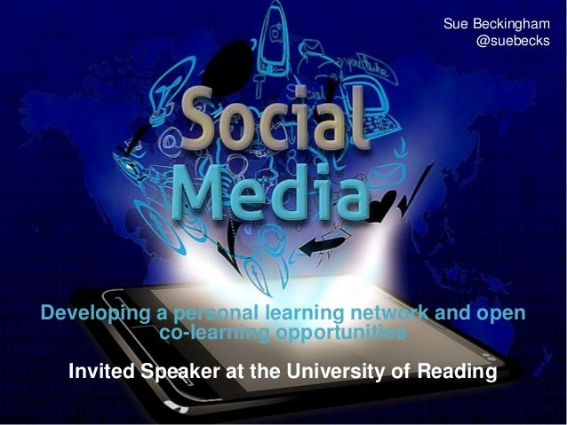 Developing a personal learning network and open co-learning opportunities Invited Speaker at the University of Reading Sue...