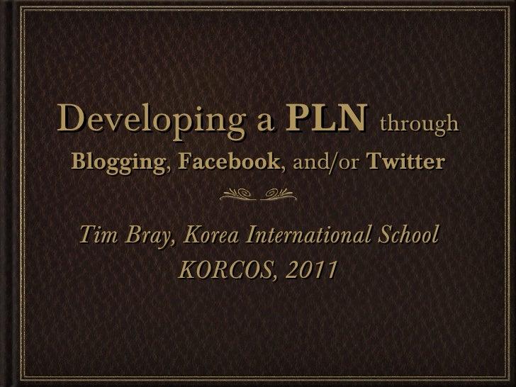 Developing a  PLN   through  Blogging ,  Facebook , and/or  Twitter <ul><li>Tim Bray, Korea International School </li></ul...