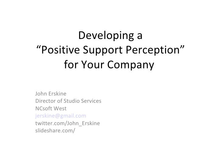 """Developing a """"Positive Support Perception"""" for Your Company  John Erskine Director of Studio Services NCsoft West [email_a..."""