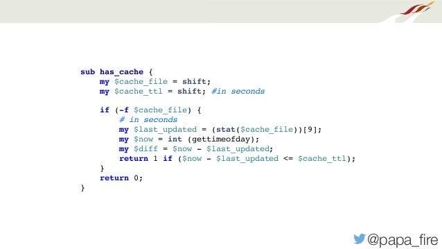 @papa_fire sub has_cache { my $cache_file = shift; my $cache_ttl = shift; #in seconds if (-f $cache_file) { # in seconds my...